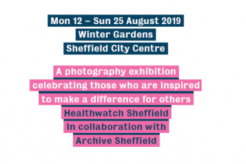 "Poster for the event. ""Monday 12th - Sunday 25th August 2019. Winter Gardens, Sheffield. A photography exhibition celebrating those who are inspired to make a difference. Healthwatch Sheffield in collaboration with Archive Sheffield."""